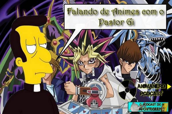 Podcast Anima Nerd: Falando de Animes com o Pastor Gi – Yu-Gi-Oh! é mesmo um Anime De Ocultismo afinal? (Humor)